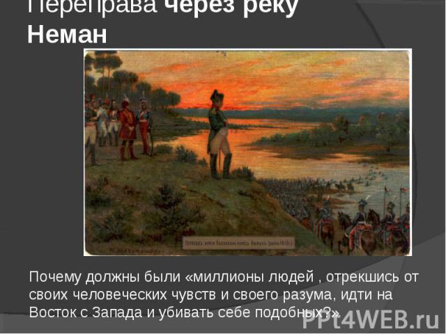 Переправа через реку Неман Почему должны были «миллионы людей , отрекшись от своих человеческих чувств и своего разума, идти на Восток с Запада и убивать себе подобных?»