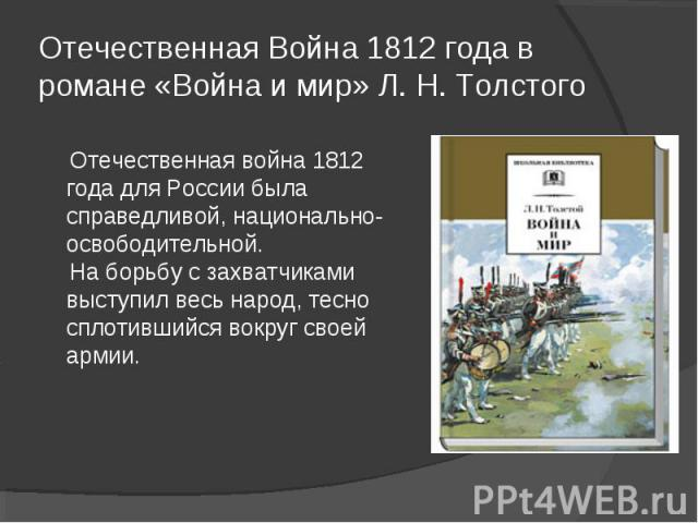 Отечественная Война 1812 года в романе «Война и мир» Л. Н. Толстого Отечественная война 1812 года для России была справедливой, национально- освободительной. На борьбу с захватчиками выступил весь народ, тесно сплотившийся вокруг своей армии.