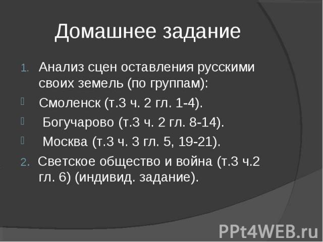 Домашнее заданиеАнализ сцен оставления русскими своих земель (по группам):Смоленск (т.3 ч. 2 гл. 1-4). Богучарово (т.3 ч. 2 гл. 8-14). Москва (т.3 ч. 3 гл. 5, 19-21).2. Светское общество и война (т.3 ч.2 гл. 6) (индивид. задание).