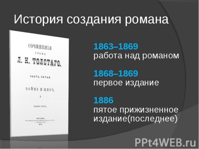 История создания романа1863–1869работа над романом1868–1869первое издание1886пятое прижизненное издание(последнее)
