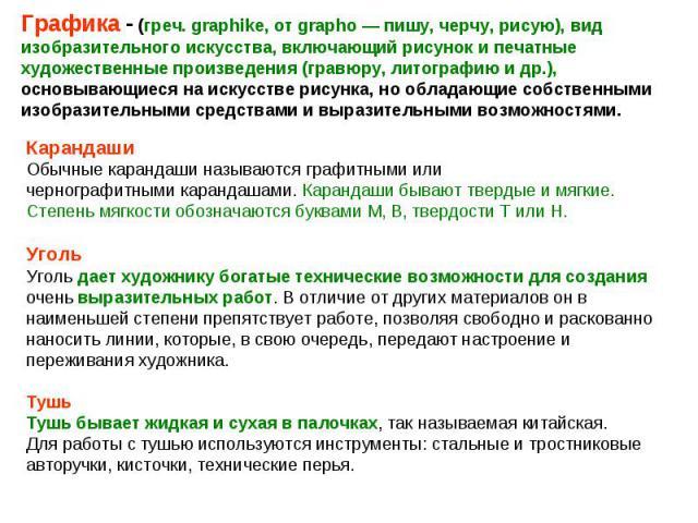 Графика - (греч. graphike, от grapho — пишу, черчу, рисую), вид изобразительного искусства, включающий рисунок и печатные художественные произведения (гравюру, литографию и др.), основывающиеся на искусстве рисунка, но обладающие собственными изобра…