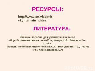 РЕСУРСЫ:http://www.art.vladimir-city.ru/main_r.htm ЛИТЕРАТУРА:Учебное пособие дл