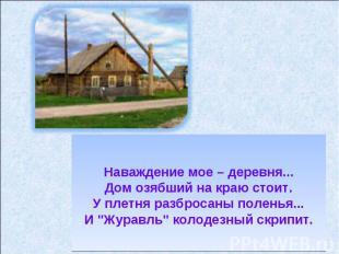 Наваждение мое – деревня...Дом озябший на краю стоит.У плетня разбросаны поленья