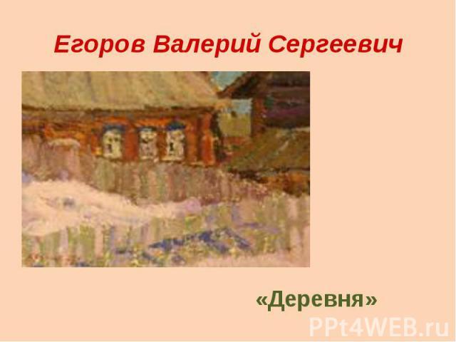 Егоров Валерий Сергеевич«Деревня»