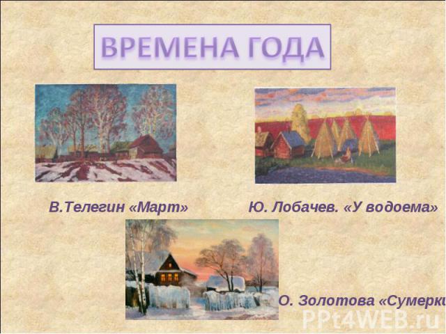 ВРЕМЕНА ГОДАВ.Телегин «Март»Ю. Лобачев. «У водоема»О. Золотова «Сумерки»
