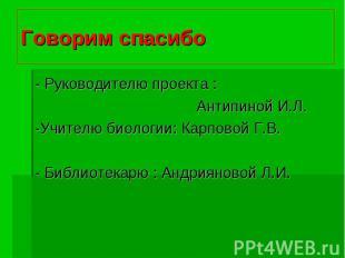 Говорим спасибо- Руководителю проекта : Антипиной И.Л.-Учителю биологии: Карпово