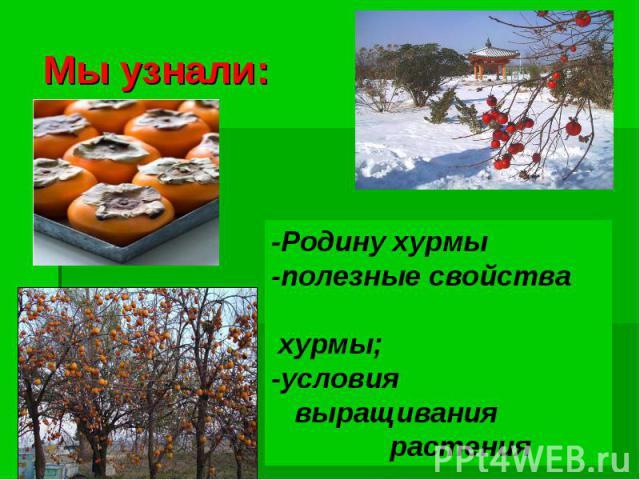 Мы узнали:-Родину хурмы-полезные свойства хурмы;-условия выращивания растения