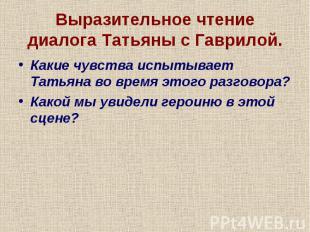 Выразительное чтение диалога Татьяны с Гаврилой.Какие чувства испытывает Татьяна