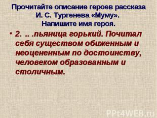 Прочитайте описание героев рассказа И. С. Тургенева «Муму». Напишите имя героя.2