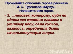 Прочитайте описание героев рассказа И. С. Тургенева «Муму». Напишите имя героя.3