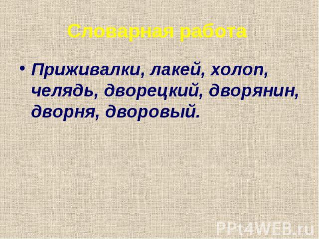 Словарная работа Приживалки, лакей, холоп, челядь, дворецкий, дворянин, дворня, дворовый.