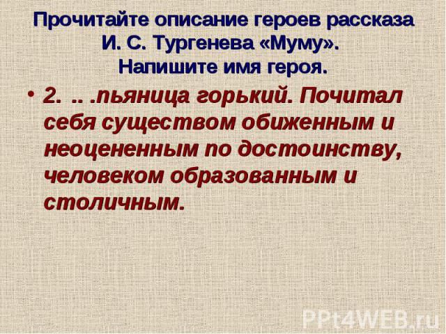 Прочитайте описание героев рассказа И. С. Тургенева «Муму». Напишите имя героя.2... .пьяница горький. Почитал себя существом обиженным и неоцененным по достоинству, человеком образованным и столичным.