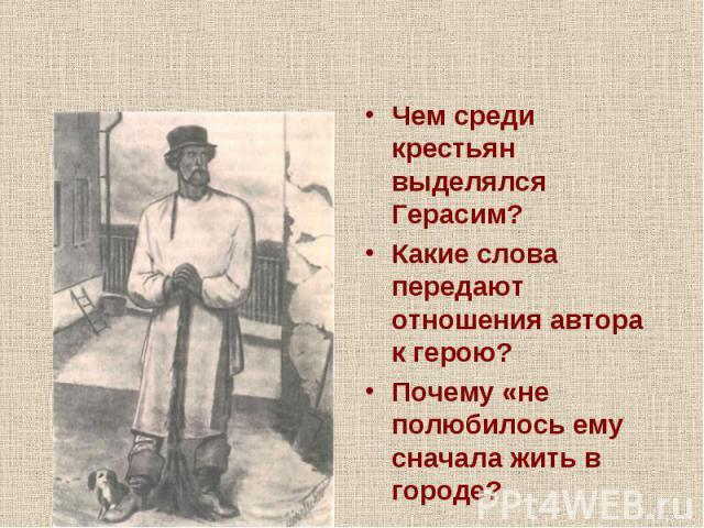 Чем среди крестьян выделялся Герасим?Какие слова передают отношения автора к герою?Почему «не полюбилось ему сначала жить в городе?