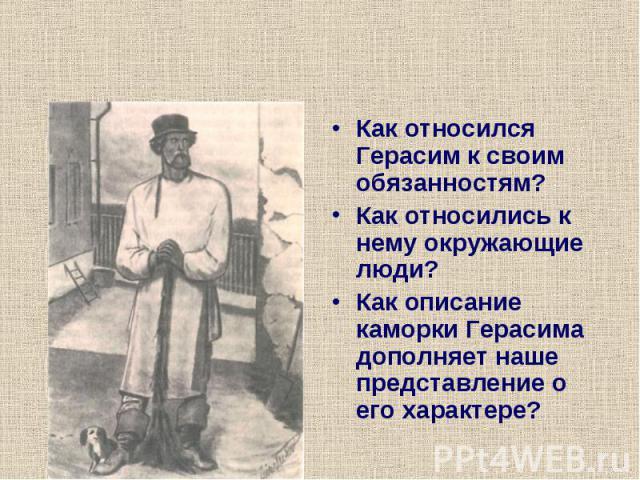 Как относился Герасим к своим обязанностям?Как относились к нему окружающие люди?Как описание каморки Герасима дополняет наше представление о его характере?
