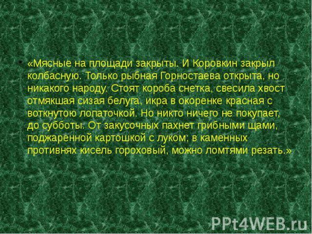 «Мясные на площади закрыты. И Коровкин закрыл колбасную. Только рыбная Горностаева открыта, но никакого народу. Стоят короба снетка, свесила хвост отмякшая сизая белуга, икра в окоренке красная с воткнутою лопаточкой. Но никто ничего не покупает, до…