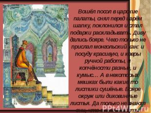 Вошёл посол в царские палаты, снял перед царём шапку, поклонился и стал подарки