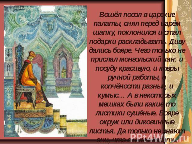 Вошёл посол в царские палаты, снял перед царём шапку, поклонился и стал подарки раскладывать. Диву дались бояре. Чего только не прислал монгольский хан: и посуду красивую, и ковры ручной работы, и копчёности разные, и кумыс… А в некоторых мешках был…