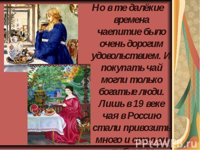 Но в те далёкие времена чаепитие было очень дорогим удовольствием. И покупать чай могли только богатые люди. Лишь в 19 веке чая в Россию стали привозить много и стал он любимым напитком русских людей.