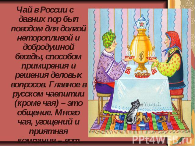 Чай в России с давних пор был поводом для долгой неторопливой и добродушной беседы, способом примирения и решения деловых вопросов. Главное в русском чаепитии (кроме чая) – это общение. Много чая, угощений и приятная компания – вот составные части ч…