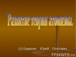 Развитие теории атомизма. (с) Букреев Юрий Олегович
