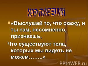 КАР ЛУКРЕЦИЙ «Выслушай то, что скажу, и ты сам, несомненно, признаешь,Что сущест