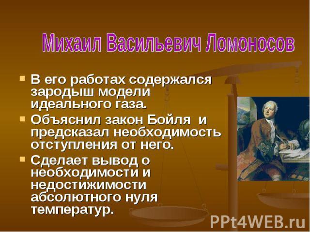 Михаил Васильевич ЛомоносовВ его работах содержался зародыш модели идеального газа.Объяснил закон Бойля и предсказал необходимость отступления от него.Сделает вывод о необходимости и недостижимости абсолютного нуля температур.