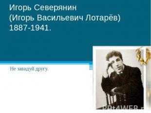 Игорь Северянин(Игорь Васильевич Лотарёв)1887-1941. Не завидуй другу.
