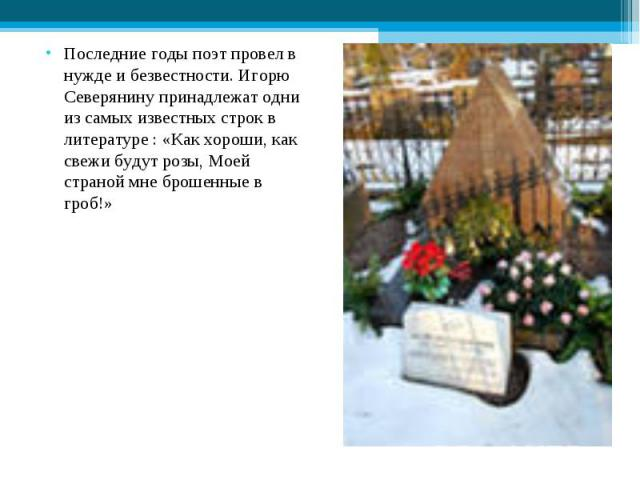 Последние годы поэт провел в нужде и безвестности. Игорю Северянину принадлежат одни из самых известных строк в литературе : «Как хороши, как свежи будут розы, Моей страной мне брошенные в гроб!»