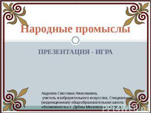 Народные промыслы Презентация - Игра Авдеева Светлана Николаевна, учитель изобра