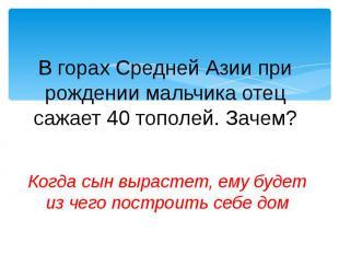 В горах Средней Азии при рождении мальчика отец сажает 40 тополей. Зачем?Когда с
