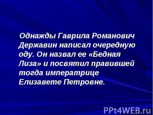 Однажды Гаврила Романович Державин написал очередную оду. Он назвал ее «Бедная Л