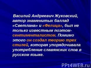 Василий Андреевич Жуковский, автор знаменитых баллад «Светлана» и «Фелица», был
