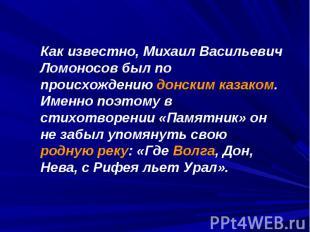 Как известно, Михаил Васильевич Ломоносов был по происхождению донским казаком.