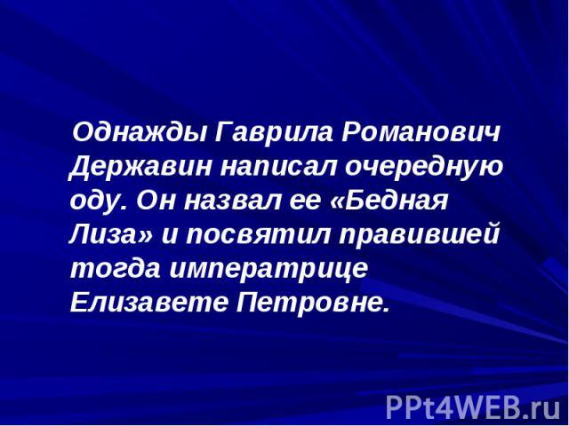 Однажды Гаврила Романович Державин написал очередную оду. Он назвал ее «Бедная Лиза» и посвятил правившей тогда императрице Елизавете Петровне.