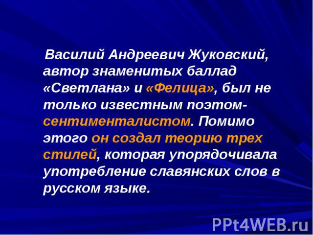 Василий Андреевич Жуковский, автор знаменитых баллад «Светлана» и «Фелица», был не только известным поэтом-сентименталистом. Помимо этого он создал теорию трех стилей, которая упорядочивала употребление славянских слов в русском языке.