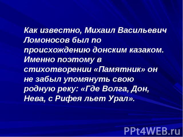 Как известно, Михаил Васильевич Ломоносов был по происхождению донским казаком. Именно поэтому в стихотворении «Памятник» он не забыл упомянуть свою родную реку: «Где Волга, Дон, Нева, с Рифея льет Урал».