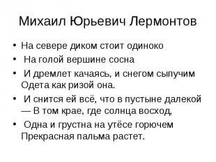 Михаил Юрьевич ЛермонтовНа севере диком стоит одиноко На голой вершине сосна И д
