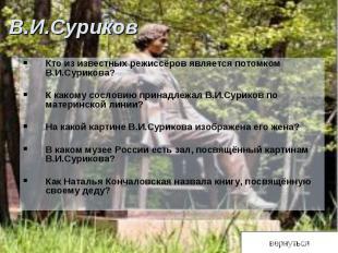 В.И.СуриковКто из известных режиссёров является потомком В.И.Сурикова? К какому