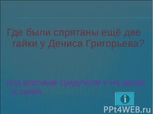 Где были спрятаны ещё две гайки у Дениса Григорьева?под красным сундучком и на д