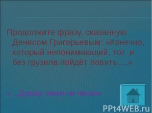 Продолжите фразу, сказанную Денисом Григорьевым: «Конечно, который непонимающий,