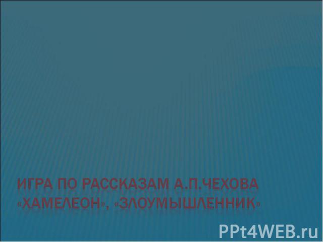 Игра по рассказам А.П.Чехова «Хамелеон», «Злоумышленник»