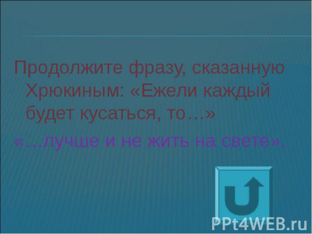 Продолжите фразу, сказанную Хрюкиным: «Ежели каждый будет кусаться, то…»«…лучше и не жить на свете».