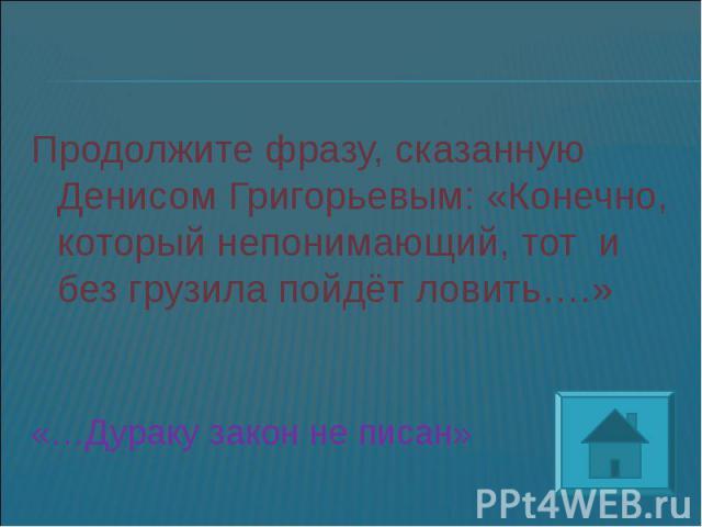 Продолжите фразу, сказанную Денисом Григорьевым: «Конечно, который непонимающий, тот и без грузила пойдёт ловить….»«…Дураку закон не писан»
