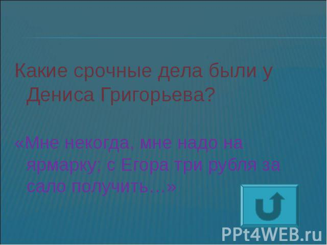 Какие срочные дела были у Дениса Григорьева?«Мне некогда, мне надо на ярмарку; с Егора три рубля за сало получить…»