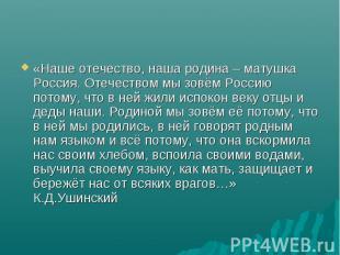 «Наше отечество, наша родина – матушка Россия. Отечеством мы зовём Россию потому