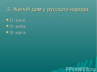 3. Жилой дом у русского народа:1) хата;2) изба;3) юрта.