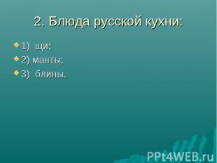 2. Блюда русской кухни:1) щи;2) манты;3) блины.