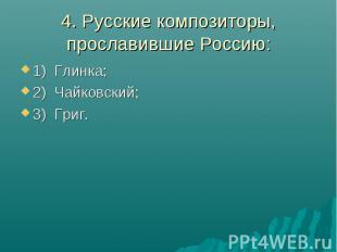 4. Русские композиторы, прославившие Россию:1) Глинка; 2) Чайковский; 3) Григ.