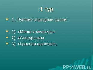 1 тур1. Русские народные сказки:1) «Маша и медведь»2) «Снегурочка»3) «Красная ша