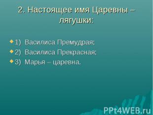 2. Настоящее имя Царевны – лягушки:1) Василиса Премудрая;2) Василиса Прекрасная;